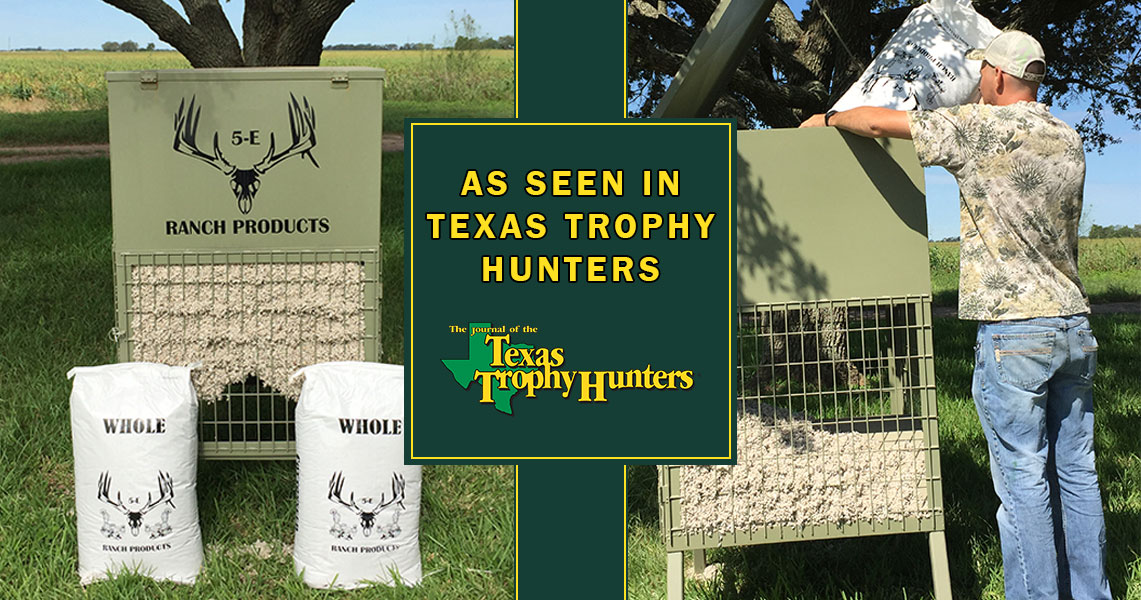 As seen in Texas Trophy Hunters Magazine: 5-E Ranch Products, LLC. Cottonseed Feeder.